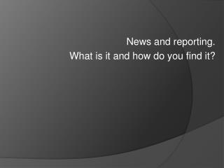 News and reporting. What is it and how do you find it?