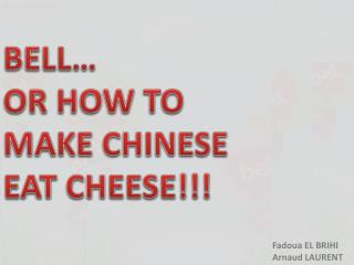 BELL… OR HOW TO MAKE CHINESE EAT CHEESE!!!