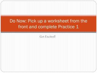 Do Now: Pick up a worksheet from the front and complete Practice 1