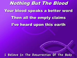 Nothing But The Blood Your blood speaks a better word Then all the empty claims