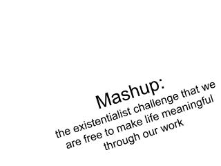 Mashup :  the existentialist challenge that we are free to make life meaningful  through our work