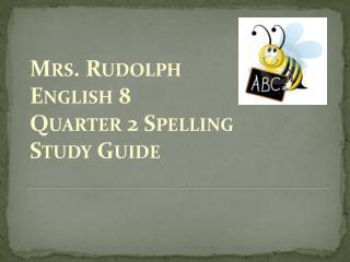 Mrs. Rudolph English 8 Quarter 2 Spelling  Study Guide