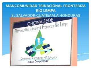 MANCOMUNIDAD TRINACIONAL FRONTERIZA RÍO LEMPA EL SALVADOR-GUATEMALA-HONDURAS