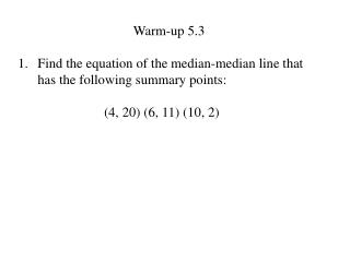 Warm-up 5.3 Find the equation of the median-median line that has the following summary points: