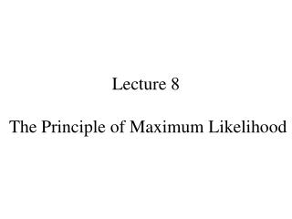 Lecture 8  The Principle of Maximum Likelihood