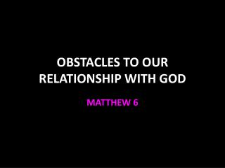 OBSTACLES TO OUR RELATIONSHIP WITH GOD