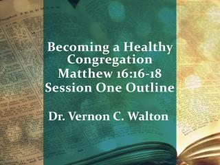 Becoming  a  Healthy Congregation Matthew 16:16-18 Session One  Outline