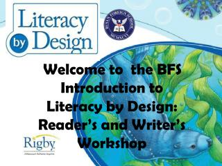 Welcome to   the BFS  Introduction to Literacy by  Design:  Reader's and Writer's Workshop
