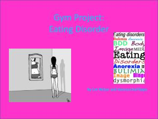 Gym Project: Eating Disorder By Cat Weber and Vanessa  DeFilippo