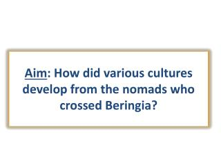 Aim : How did various cultures develop from the nomads who crossed Beringia?