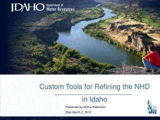 Custom Tools for Refining the NHD in Idaho 		Presented by Wilma Robertson 		Date March 2, 2010
