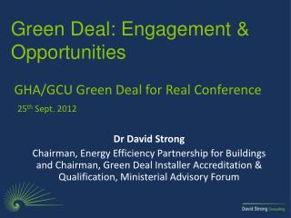 Green Deal: E ngagement & Opportunities GHA/GCU Green Deal for Real Conference 25 th  Sept. 2012