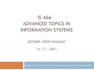 is 466 Advanced topics in information Systems Lecturer : Nouf Almujally 14 – 11 – 2011