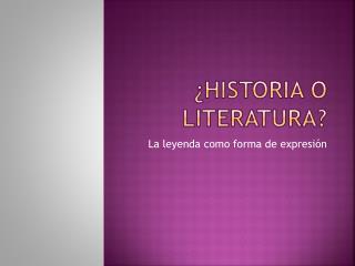 ¿ HISTORIA O LITERATURA?