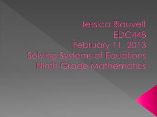 Jessica Blauvelt EDC448 February 11, 2013 Solving Systems  of  Equations Ninth Grade Mathematics