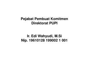Pejabat Pembuat Komitmen Direktorat PUPI Ir. Edi Wahyudi, M.Si Nip. 19610128 199002 1 001