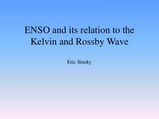 ENSO and its relation to the Kelvin and  Rossby  Wave Eric Sinsky