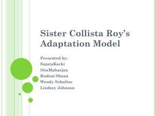 Sister  Collista  Roy's Adaptation Model Presented by: SujataKarki SitaMaharjan Kudzai  Shana