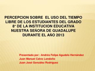 Presentado por : Andrés Felipe Agudelo Hernández Juan Manuel Calvo Londoño