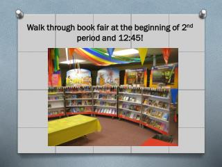 Walk through book fair at the beginning of 2 nd  period and 12:45!