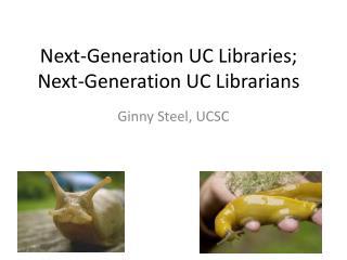 Next-Generation UC Libraries; Next-Generation UC Librarians