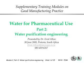 Water for Pharmaceutical Use  Part 2:  Water purification engineering  Presented by Dr. Errol Allcoc  30 June 2005, Pret