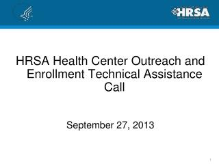 HRSA Health Center Outreach and Enrollment Technical Assistance Call September 27, 2013