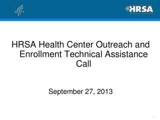 HRSA Health Center Outreach and Enrollment Technical Assistance Call September 27, 2013