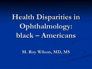 Health Disparities in Ophthalmology:  black – Americans  M. Roy Wilson, MD, MS
