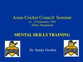 Asian Cricket Council: Seminar 24 - 29 September, 2003  Dhaka, Bangladesh   MENTAL SKILLS TRAINING