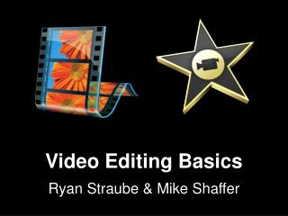 Video Editing Basics Ryan  Straube  & Mike Shaffer