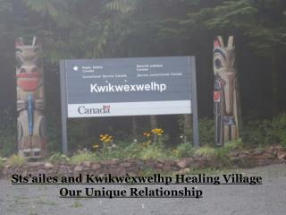Sts'ailes and  Kwìkwèxwelhp Healing Village Our Unique Relationship