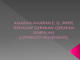 AMARAN-AMARAN E. G. WHITE  TERHADAP GERAKAN-GERAKAN SEMPALAN  ( OFFSHOOT MOVEMENTS)