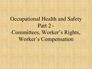 Occupational Health and  Safety Part 2 -   Committees, Worker's Rights, Worker's Compensation