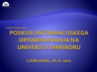 POSKUSI INFORMACIJSKEGA OPISMENJEVANJA NA UNIVERZI V MARIBORU Ljubljana, 16. 6. 2011