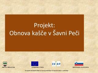 Projekt: Obnova  kašče v Šavni  Peči