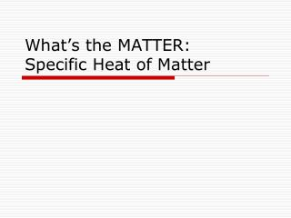 What�s the  MATTER: Specific Heat of Matter