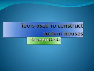 Tools used to construct ancient houses