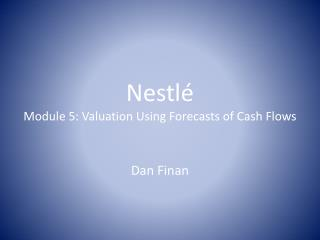 Nestl é Module 5: Valuation Using Forecasts of Cash Flows