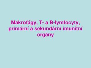 Makrofágy, T- a B-lymfocyty, primární a sekundární imunitní orgány