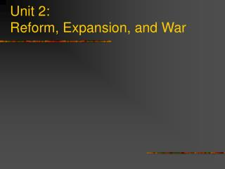 Unit 2: Reform, Expansion, and War