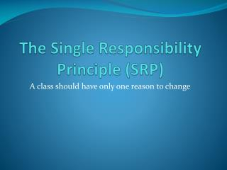 The Single  Responsibility Principle (SRP)