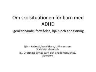 Om  skolsituationen för barn med  ADHD Igenkännande,  förståelse, hjälp och anpassning.