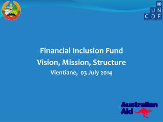 Financial Inclusion Fund Vision, Mission, Structure Vientiane,   03 July 2014