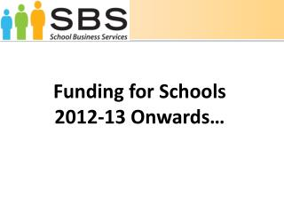 Funding for Schools 2012-13 Onwards…