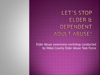 Let�s Stop Elder & Dependent Adult Abuse!