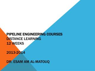 PIPELINE ENGINEERING COURSES Distance Learning 12  weeks 2013-2014 Dr.  esam  am al- matouq
