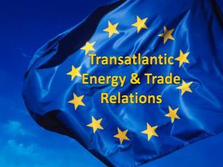 Transatlantic    Energy & Trade  Relations