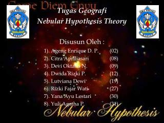 Tugas Geografi Nebular Hypothesis Theory Disusun Oleh : 1). Ageng Enrique D. P. (02)