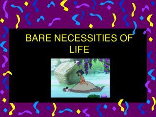 BARE NECESSITIES OF LIFE